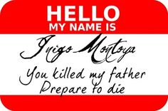 My name is Inigo Montoya...     Love this!   Might even use it one day!