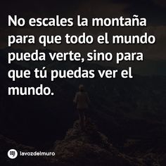 Climb mountains not so the world can see you, but so you can see the world #lavozdelmuronet #escalar #montañas #mundo #vida #consejos #reflexiones #citas #citascelebres #motivacion #motivación #inspiración #climb #mountains #world #life #tips #reflections #quotes #famousquotes #motivation #inspiration #sabado #saturday #octubre #october #lavozdelmuro