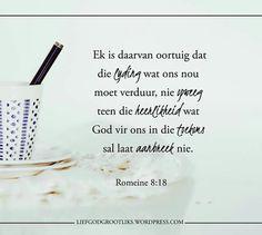 Romans 8:18 Ek is daarvan oortuig dat die lyding wat ons nou moet verduur, nie opweeg teen die heerlikheid wat God vir ons in die toekoms sal laat aanbreek nie.   Hierdie vers herinner ons om nie op te gee nie. Selfs wanneer ons sukkel, moet ons onthou dat daar goeie dae sowel as slegte dae sal wees. #LiefGodGrootliks Romans 8 18, Afrikaans, Verses, Teen, Faith, God, Quotes, Beautiful, Dios