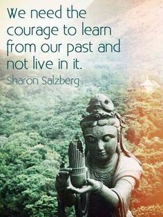 """""""We need the courage to learn from our past and not live in it.""""  --Sharon Salzberg"""