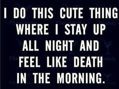 I do this cute thing where I stay up all night and feel like death in the morning.