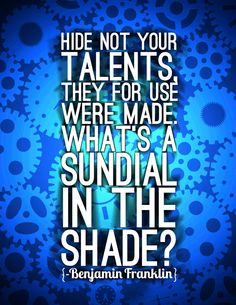 Hide not your talents they for use were made What's a sundial in the shade? -Benjamin Franklin