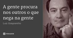 A gente procura nos outros o que nega na gente — Luiz Gasparetto