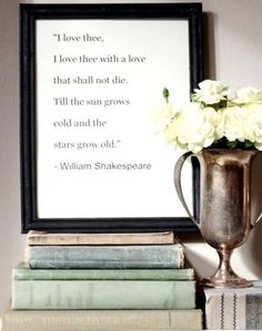 I would love to frame Shakespeare quotes and have them all over my house.