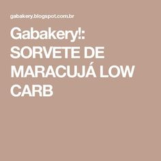 Gabakery!: SORVETE DE MARACUJÁ LOW CARB