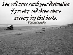 Winston Churchill Quote - You will never reach you destination if you stop and throw stones at every dog that barks.