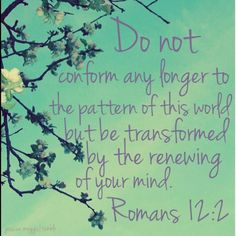 Romans 12:2, this is one of my favorite scriptures....
