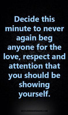 Decide this minute to never again beg anyone for the love, respect and attention that you should be showing yourself.