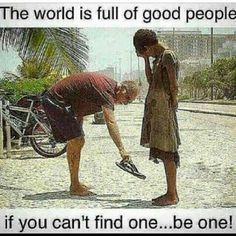 The world is full of good people. If you can't find one...be one!