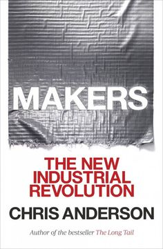 Chris Anderson's Makers: economic manifesto that combines business savvy with down-and-dirty workshop HOWTO - Boing Boing