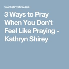 3 Ways to Pray When You Don't Feel Like Praying - Kathryn Shirey