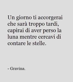 Un giorno ti accorgerai che sarà troppo tardi...~One day you will realize that it will be too late, you will understand that they have lost the moon while you were trying to count the stars.~