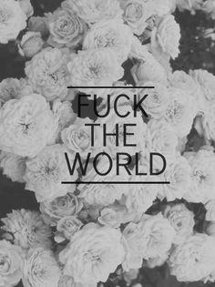 fuck the world.