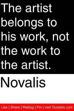 Novalis - The artist belongs to his work, not the work to the artist. #quotations #quotes