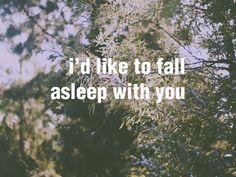 """""""i'd like to fall asleep with you"""""""