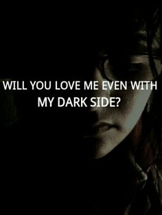 ...becareful how you answer...you don't know how dark I truly can be.