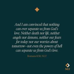 """""""And I am convinced that nothing can ever separate us from God's love. Neither death nor life, neither angels nor demons, neither our fears for today nor our worries about tomorrow—not even the powers of hell can separate us from God's love."""" Romans 8:38, NLT #NewLivingTranslation #NLTBible #Bibleverse #Bibleverses #Biblestory #Biblestories #Bibleversesdaily #Bibleversedaily """