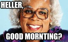 madea saying good mornting