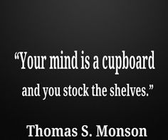 """""""Your mind is a cupboard."""" President President Thomas S. Monson - This site has lots of beautiful quotes on beautiful backgrounds! Lds Quotes, Uplifting Quotes, Quotable Quotes, Great Quotes, Inspiring Quotes, Cool Words, Wise Words, Church Quotes, Saint Quotes"""