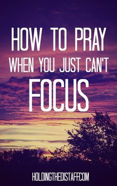 How To Pray When You Just Can't Focus: 10 ideas to help you focus your mind and soul on God when you're distracted or overwhelmed.