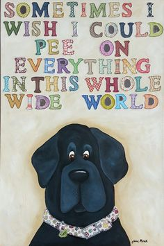Sometimes I Wish I could pee on everything in this whole wide world ~  2013 ~ Jamie Morath Art mixed media, painting, quotes, quote, saying, humor, funny, dog, dogs, patterns, letters, paw prints, collar