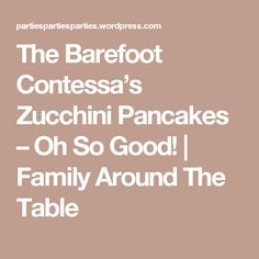 The Barefoot Contessa's Zucchini Pancakes – Oh So Good!   Family Around The Table