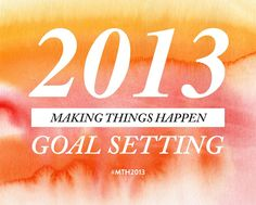 2013 GOAL SETTING, excited to Make Things Happen in 2013 #MTH2013