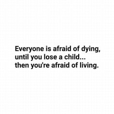 Everyone is afraid of dying, until you lose a child...then you're afraid of living. So very very true! I Miss My J So Very Much ❤❤❤