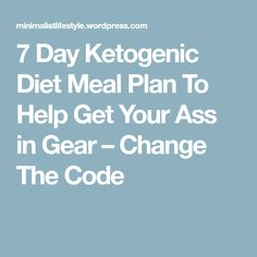 7 Day Ketogenic Diet Meal Plan To Help Get Your Ass in Gear – Change The Code
