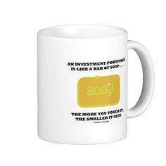 """Investment Portolio Like A Bar Of Soap Humor Adage Mug #analogy #economics #investmentportfolio #likeabarofsoap #geek #humor #economist #wordsandunwords Here's a mug that any portfolio manager will enjoy!  Features a bar of soap along with te following saying: """"An Investment Portfolio Is Like A Bar Of Soap ... The More You Touch It The Smaller It Gets""""."""