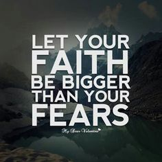 Let your FAITH be bigger than your fears.