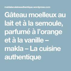 Gâteau moelleux au lait et à la semoule, parfumé à l'orange et à la vanille – makla – La cuisine authentique