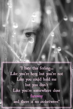 I hate this feeling... Like you're here, but you're not. Like you could hold me, but you don't. Like you're somewhere close... faraway, and there is no in-between. Grief. Quote. via mentalillnessgodandme.blogspot.co.uk