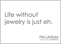 Life is great, but life with jewelry is better! :-)