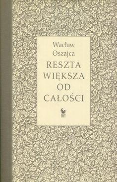 """""""Reszta większa od całości. Wiersze 1974-2003"""" Wacław Oszajca Cover by Andrzej Barecki Published by Wydawnictwo Iskry 2003"""