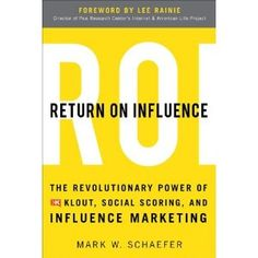 Return on Influence: The Revolutionary Power of Klout, Social Scoring, and Influence Marketing - by Mark Schaefer