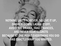 Nothing lasts forever. So live it up, drink it down, laught it off, avoid the drama, take chances and never have regrets because at one point everything you did was exactly what you wanted.