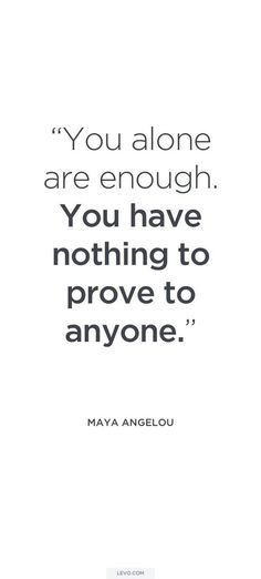 """""""You alone are enough. You have nothing to prove to anyone"""" — Maya Angelou"""