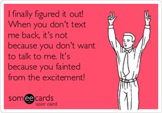 I finally figured it out! When you don't text me back, it's not because you don't want to talk to me. It's because you fainted from the exci...