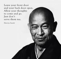 Leave your front door and your back door open.  Allow your thoughts to come and go.  Just don't serve them tea.