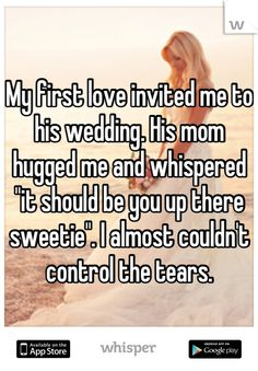 "My first love invited me to his wedding. His mom hugged me and whispered ""it should be you up there sweetie"". I almost couldn't control the tears."