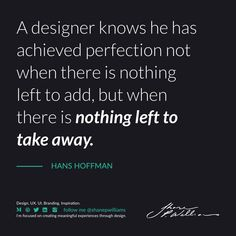 """""""A designer knows he has achieved perfection not when there is nothing left to add, but when there is nothing left to take away. Design Quotes, Branding, Ads, Inspiration, Biblical Inspiration, Brand Management, Identity Branding, Inspirational, Inhalation"""