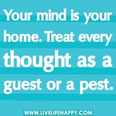 Your mind is your home. Treat every thought as a guest or a pest. -Robert Tew