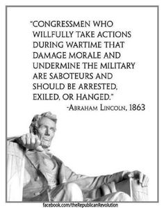 """Abraham Lincoln, """"Congressmen who willfully take actions during wartime that damage morale and undermine the military are saboteurs and should be arrested, exiled, or hanged. Barack Obama, Abraham Lincoln, Great Quotes, Inspirational Quotes, Motivational, Lincoln Quotes, Encouragement, John Kerry, Political Quotes"""