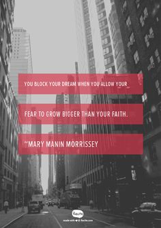 You block your dream when you allow your fear to grow bigger than your faith.  ~Mary Manin Morrissey