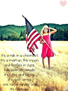 It's a ride in a Chevrolet ~ It's a man on the moon ~ and fireflies in June ~ Kids sellin' lemonade ~ It's cities and farms ~ It's open arms ~ One nation under God ~ It's America.....