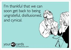 Ecard: I'm thankful that we can soon get back to being ungrateful, disillusioned, and cynical.