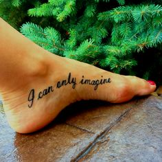 I can only imagine- lyrics by mercy me.  i would love to have this.  not on the foot maybe arm or wrist.