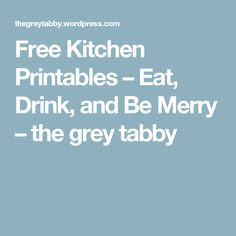 Free Kitchen Printables – Eat, Drink, and Be Merry – the grey tabby