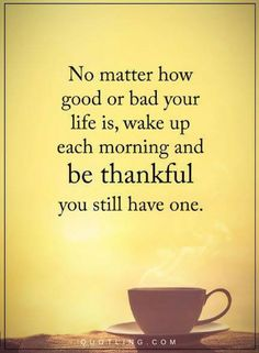Life Quotes No matter how good or bad your life is, wake up each morning and be thankful you still have one.